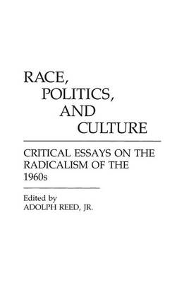 Race, Politics, and Culture: Critical Essays on the Radicalism of the 1960s - Reed, Adolph L, Jr. (Editor)