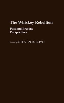 Whiskey Rebellion: Past and Present Perspectives - Boyd, Steven R
