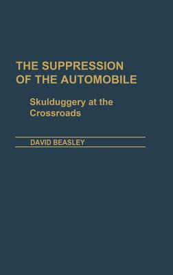 The Suppression of the Automobile: Skulduggery at the Crossroads - Beasley, David R