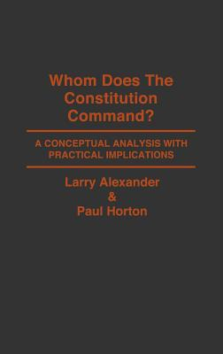 Whom Does the Constitution Command?: A Conceptual Analysis with Practical Implications - Alexander, Larry, and Horton, Paul