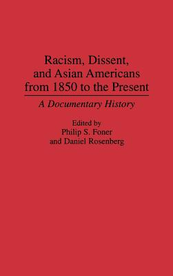 Racism, Dissent, and Asian Americans from 1850 to the Present: A Documentary History - Foner, Philip S (Editor), and Rosenberg, Daniel (Editor), and Foner, Philip Sheldon