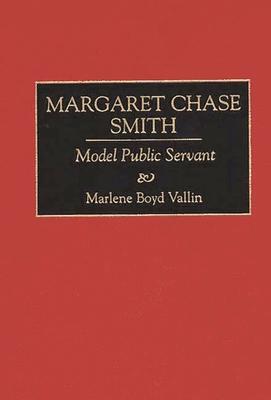 Margaret Chase Smith: Model Public Servant - Vallin, Marlene Boyd