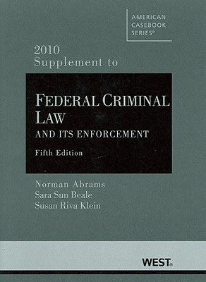 Abrams, Beale and Klein's Federal Criminal Law and Its Enforcement, 5th, 2010 Supplement - Abrams, Norman, and Beale, Sara Sun, and Klein, Susan Riva