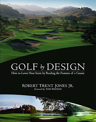Golf by Design: How to Lower Your Score by Reading the Features of a Course - Jones, Robert T, Jr., and Watson, Tom (Foreword by)