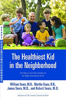 The Healthiest Kid in the Neighborhood: Ten Ways to Get Your Family on the Right Nutritional Track - Sears, William, MD, and Sears, James M, M.D., and Sears, Martha, R.N.