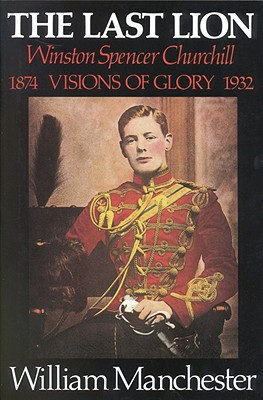 Last Lion, The: Volume 1: Winston Churchill Visions of Glory 1874 - 1932 - Manchester, William