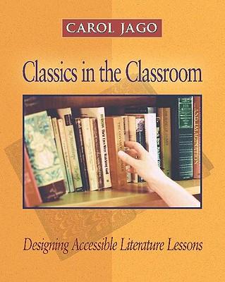 Classics in the Classroom: Designing Accessible Literature Lessons - Jago, Carol, M.A., and Jago