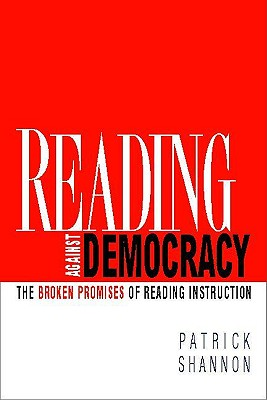 Reading Against Democracy: The Broken Promises of Reading Instruction - Shannon, Patrick