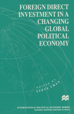 Foreign Direct Investment in a Changing Global Political Economy - Chan, Steve (Editor)