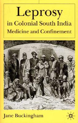 Leprosy in Colonial South India: Medicine and Confinement - Buckingham, Jane, Dr.