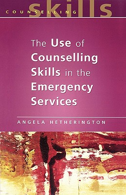 The Use of Counselling Skills in the Emergency Services - Hetherington, Angela