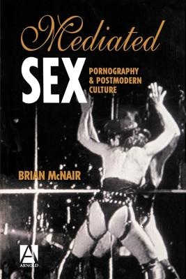 Mediated Sex: Pornography & Postmodern Culture - McNair, Brian, Professor