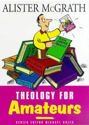 Theology for Amateurs - McGrath, Alister, and Green, Michael (Editor)
