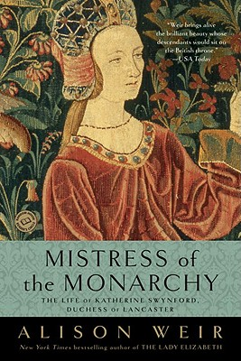 Mistress of the Monarchy: The Life of Katherine Swynford, Duchess of Lancaster - Weir, Alison