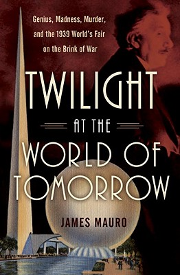 Twilight at the World of Tomorrow: Genius, Madness, Murder, and the 1939 World's Fair on the Brink of War - Mauro, James