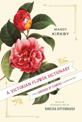 A Victorian Flower Dictionary: The Language of Flowers Companion - Kirkby, Mandy, and Diffenbaugh, Vanessa (Foreword by)