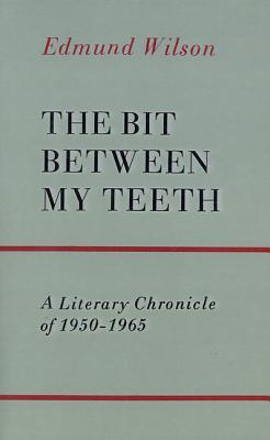 The Bit Between My Teeth: A Literary Chronicle of 1950-1965 - Wilson, Edmund