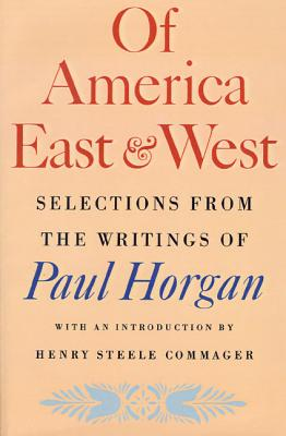 Of America East & West: Selections from the Writings of Paul Horgan - Horgan, Paul, and Commager, Henry Steele (Introduction by)