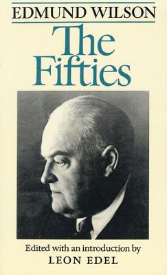 The Fifties: From Notebooks and Diaries of the Period - Wilson, Edmund, and Edel, Leon (Editor)