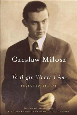 To Begin Where I Am: Selected Essays - Milosz, Czeslaw, and Milosz, and Carpenter, Bogdana (Introduction by)