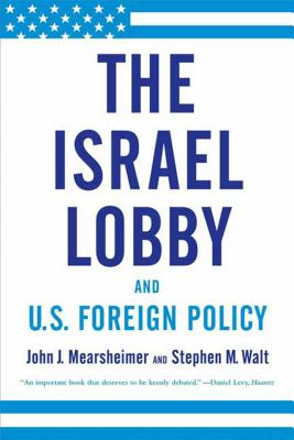 The Israel Lobby and U.S. Foreign Policy - Mearsheimer, John J, and Walt, Stephen M