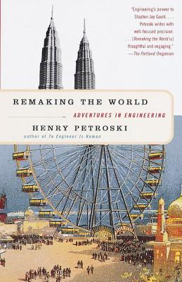 Remaking the World: Adventures in Engineering - Petroski, Henry