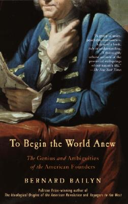 To Begin the World Anew: The Genius and Ambiguities of the American Founders - Bailyn, Bernard