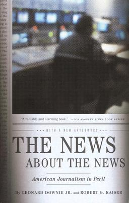 The News about the News: American Journalism in Peril - Downie, Leonard, Jr., and Kaiser, Robert G
