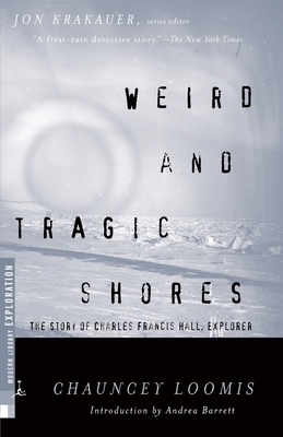 Weird and Tragic Shores: The Story of Charles Francis Hall, Explorer - Loomis, Chauncey C, and Barrett, Andrea (Introduction by)