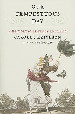 Our Tempestuous Day: A History of Regency England - Erickson, Carolly, PhD