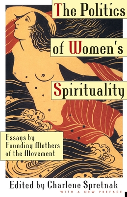 The Politics of Women's Spirituality: Essays by Founding Mothers of the Movement - Spretnak, Charlene (Editor)