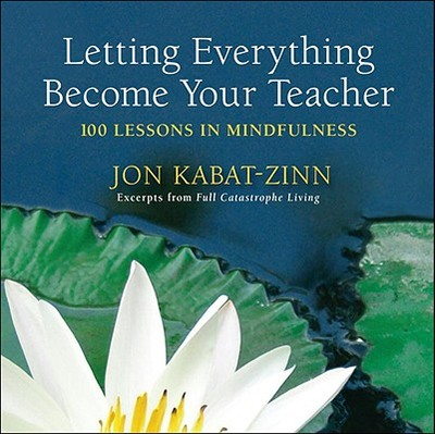 Letting Everything Become Your Teacher: 100 Lessons in Mindfulness - Loon, Hor Tuck (Compiled by), and Kabat-Zinn, Jon, PhD (Compiled by)