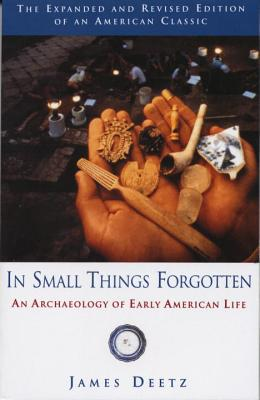 In Small Things Forgotten: An Archaeology of Early American Life - Deetz, James, Ph.D.