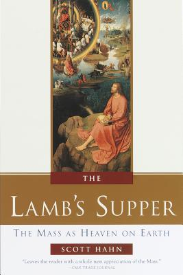 The Lamb's Supper: Experiencing the Mass - Hahn, Scott, and Groeschel, Benedict J, Fr., C.F.R. (Foreword by)