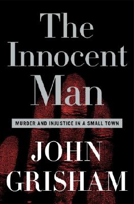 The Innocent Man: Murder and Injustice in a Small Town - Grisham, John