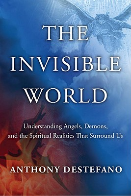 The Invisible World: Understanding Angels, Demons, and the Spiritual Realities That Surround Us - DeStefano, Anthony