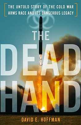 The Dead Hand: The Untold Story of the Cold War Arms Race and Its Dangerous Legacy - Hoffman, David E