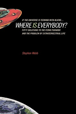 If the Universe Is Teeming with Aliens ... Where Is Everybody?: Fifty Solutions to the Fermi Paradox and the Problem of Extraterrestrial Life - Webb, Stephen