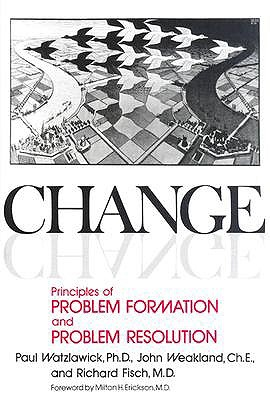 Change: Principles of Problem Formation and Problem Resolution - Watzlawick, Paul, and Weakland, John H, and Fisch, Richard