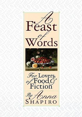 A Feast of Words: For Lovers of Food Fiction - Shapiro, Anna