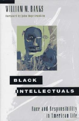 Black Intellectuals: Race and Responsibility in American Life - Banks, William M, and Franklin, John Hope (Foreword by)