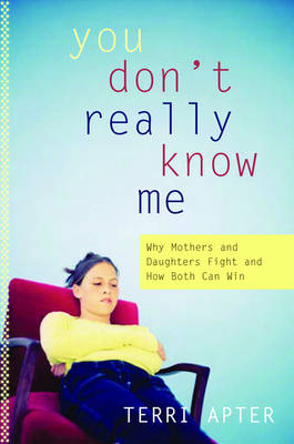 You Don't Really Know Me: Why Mothers and Daughters Fight, and How Both Can Win - Apter, Terri