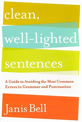 Clean, Well-Lighted Sentences: A Guide to Avoiding the Most Common Errors in Grammar and Punctuation - Bell, Janis