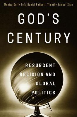 God's Century: Resurgent Religion and Global Politics - Toft, Monica Duffy, and Philpott, Daniel, and Shah, Timothy Samuel