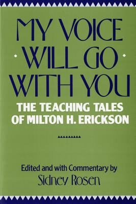 My Voice Will Go with You the Teaching Tales of Milton H. Erickson - Rosen, Sidney (Editor), and Erickson, Milton H, M.D., and Hoffman, Lynn
