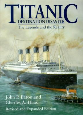Titanic: Destination Disaster - Eaton, John P, and Haas, Charles A