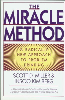 The Miracle Method: A Radically New Approach to Problem Drinking - Miller, Scott, and Berg, Insoo Kim