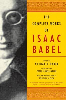 The Complete Works of Isaac Babel - Babel, Isaac, and Babel, Nathalie (Editor), and Constantine, Peter (Translated by)