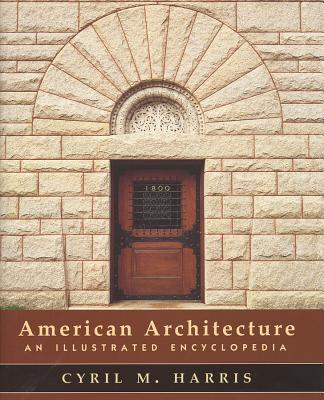 American Architecture: An Illustrated Encyclopedia - Harris, Cyril M, PH.D.