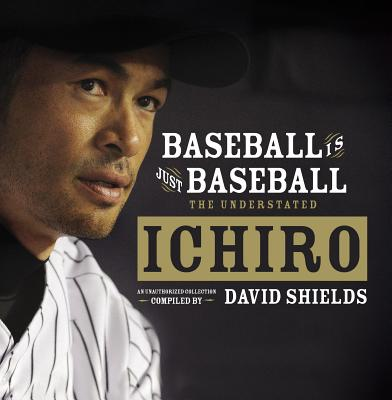 Baseball Is Just Baseball: The Understated Ichiro - Shields, David (Compiled by)